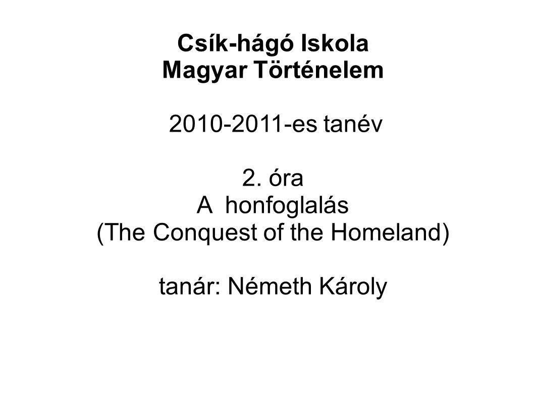 Csík-hágó Iskola Magyar Történelem 2010-2011-es tanév 2. óra A honfoglalás (The Conquest of the Homeland) tanár: Németh Károly