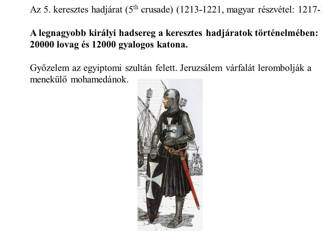 Az 5. keresztes hadjárat (5 th crusade) (1213-1221, magyar részvétel: 1217-1218) A legnagyobb királyi hadsereg a keresztes hadjáratok történelmében: 2