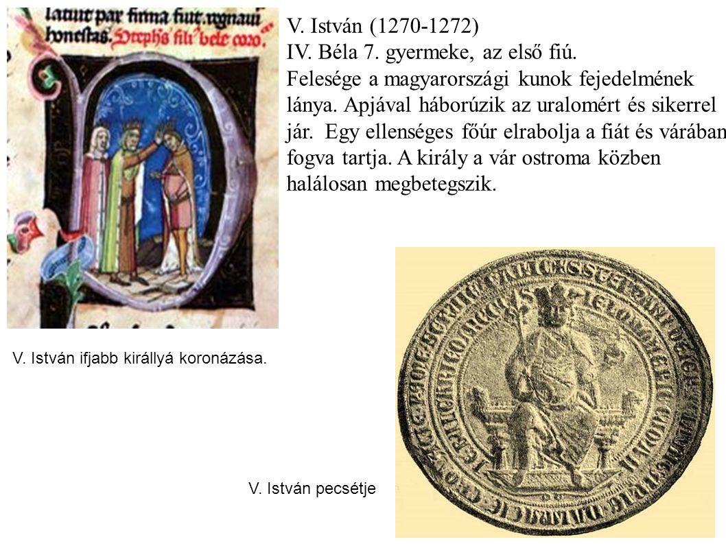 V. István (1270-1272) IV. Béla 7. gyermeke, az első fiú. Felesége a magyarországi kunok fejedelmének lánya. Apjával háborúzik az uralomért és sikerrel