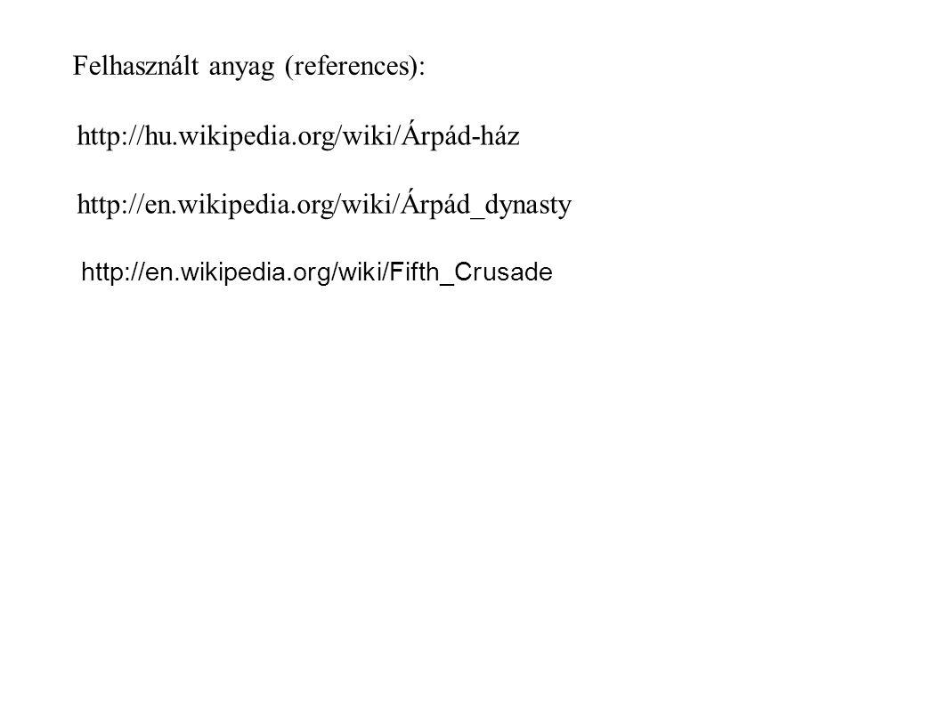 Felhasznált anyag (references): http://hu.wikipedia.org/wiki/Árpád-ház http://en.wikipedia.org/wiki/Árpád_dynasty http://en.wikipedia.org/wiki/Fifth_Crusade