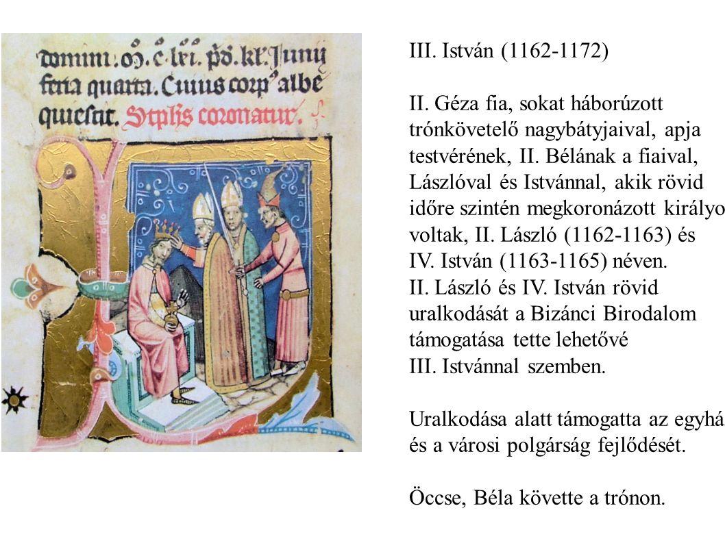 III. István (1162-1172) II. Géza fia, sokat háborúzott trónkövetelő nagybátyjaival, apja testvérének, II. Bélának a fiaival, Lászlóval és Istvánnal, a