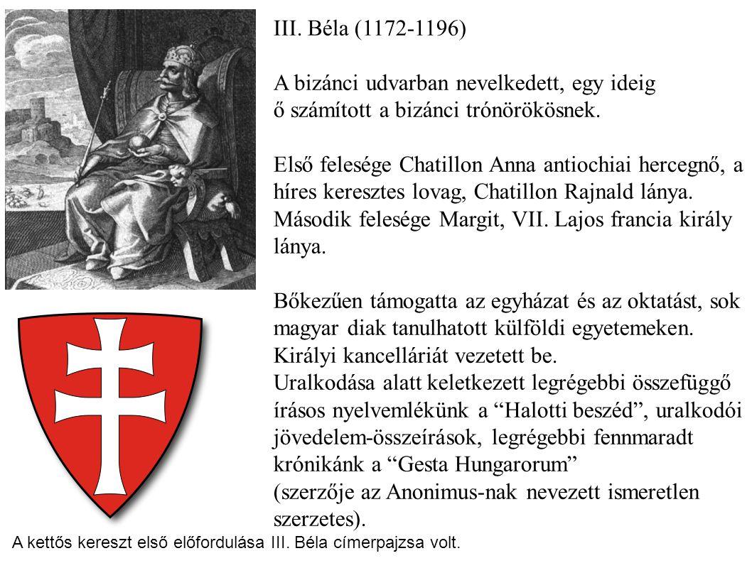III. Béla (1172-1196) A bizánci udvarban nevelkedett, egy ideig ő számított a bizánci trónörökösnek. Első felesége Chatillon Anna antiochiai hercegnő,