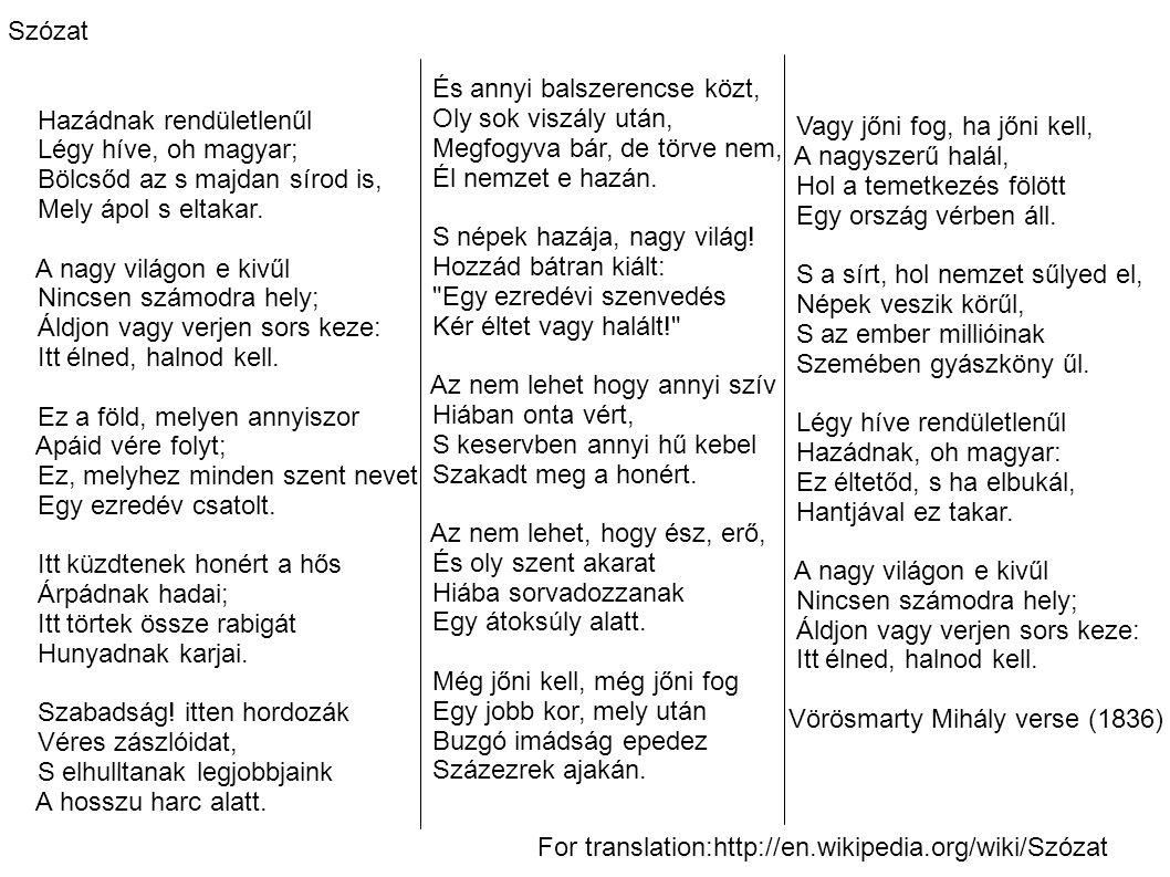 Szózat Hazádnak rendületlenűl Légy híve, oh magyar; Bölcsőd az s majdan sírod is, Mely ápol s eltakar.