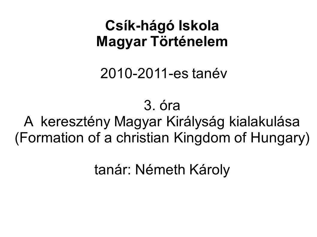 Csík-hágó Iskola Magyar Történelem 2010-2011-es tanév 3. óra A keresztény Magyar Királyság kialakulása (Formation of a christian Kingdom of Hungary) t