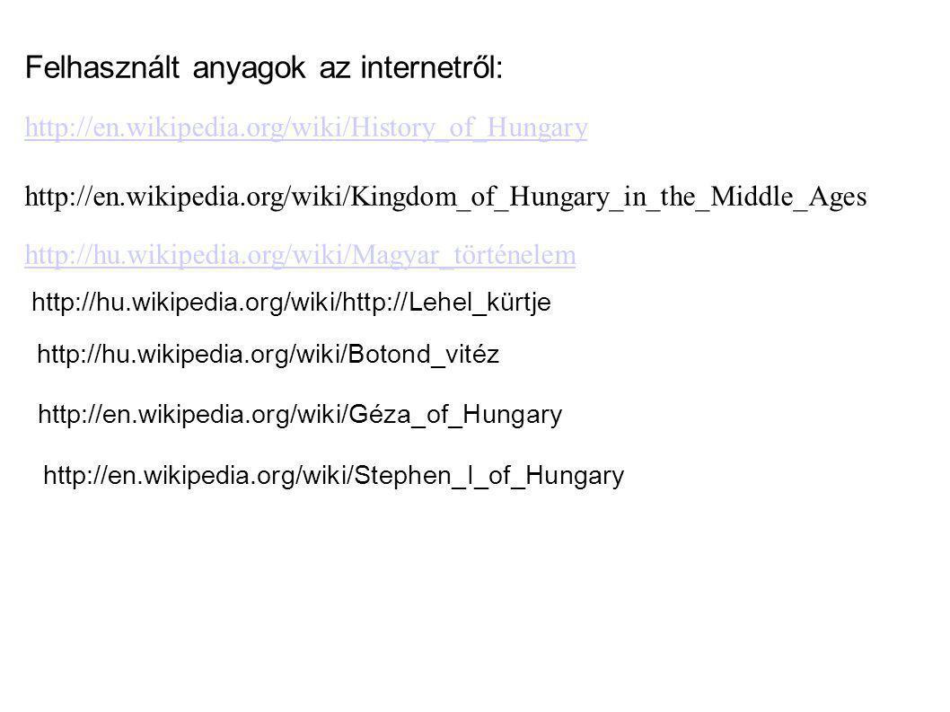 Felhasznált anyagok az internetről: http://en.wikipedia.org/wiki/History_of_Hungary http://en.wikipedia.org/wiki/Kingdom_of_Hungary_in_the_Middle_Ages