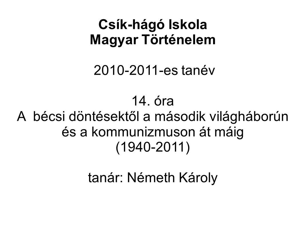 Csík-hágó Iskola Magyar Történelem 2010-2011-es tanév 14. óra A bécsi döntésektől a második világháborún és a kommunizmuson át máig (1940-2011) tanár: