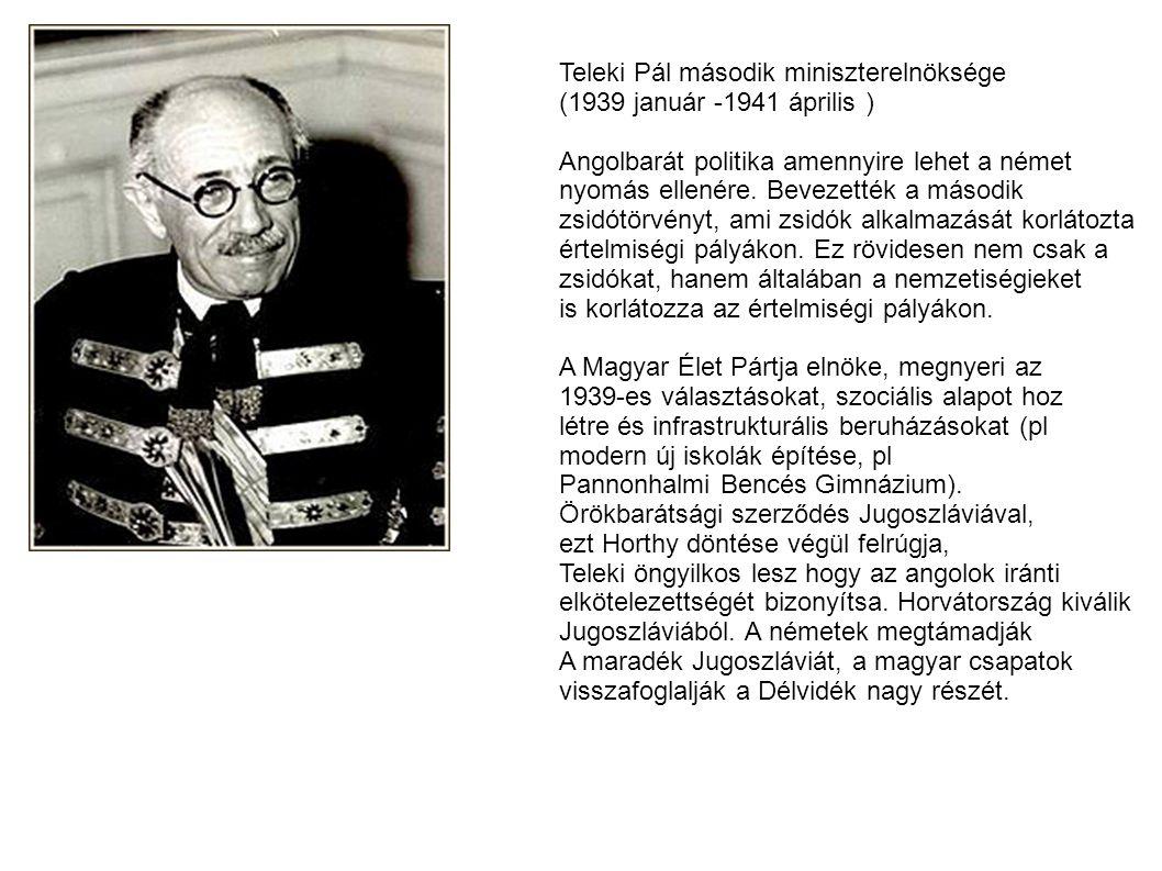 Teleki Pál második miniszterelnöksége (1939 január -1941 április ) Angolbarát politika amennyire lehet a német nyomás ellenére. Bevezették a második z