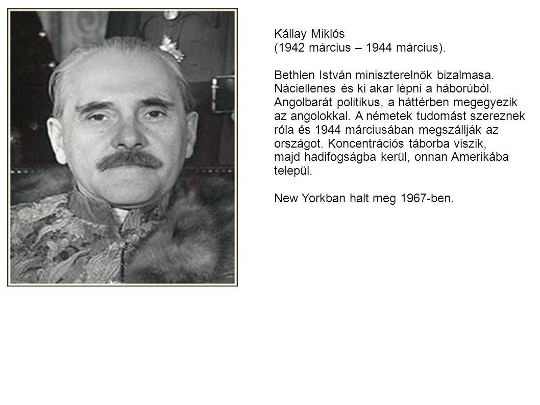 Kállay Miklós (1942 március – 1944 március). Bethlen István miniszterelnök bizalmasa. Náciellenes és ki akar lépni a háborúból. Angolbarát politikus,