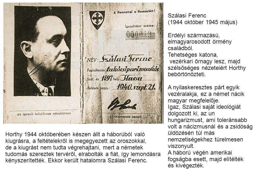 Szálasi Ferenc (1944 október 1945 május) Erdélyi származású, elmagyarosodott örmény családból. Tehetséges katona, vezérkari őrnagy lesz, majd szélsősé