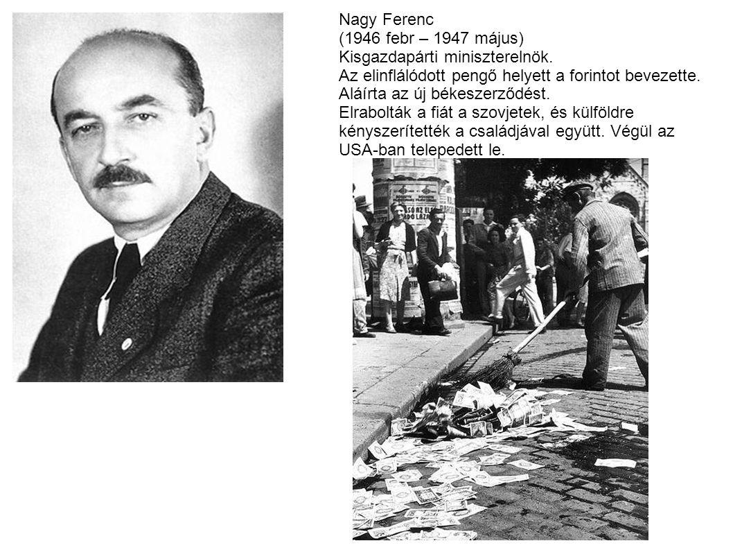 Nagy Ferenc (1946 febr – 1947 május) Kisgazdapárti miniszterelnök. Az elinflálódott pengő helyett a forintot bevezette. Aláírta az új békeszerződést.