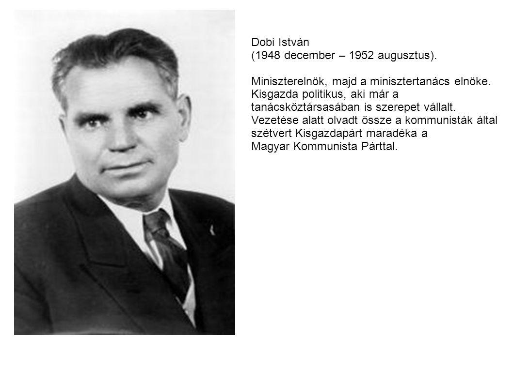 Dobi István (1948 december – 1952 augusztus). Miniszterelnök, majd a minisztertanács elnöke. Kisgazda politikus, aki már a tanácsköztársasában is szer