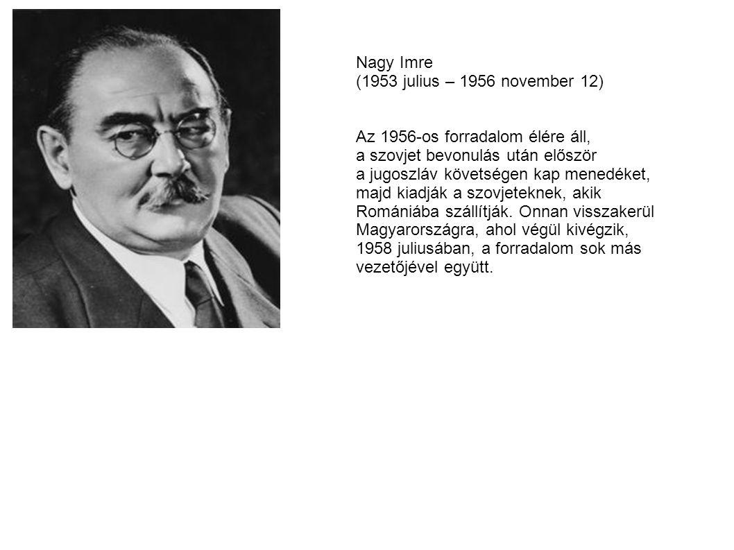Nagy Imre (1953 julius – 1956 november 12) Az 1956-os forradalom élére áll, a szovjet bevonulás után először a jugoszláv követségen kap menedéket, maj