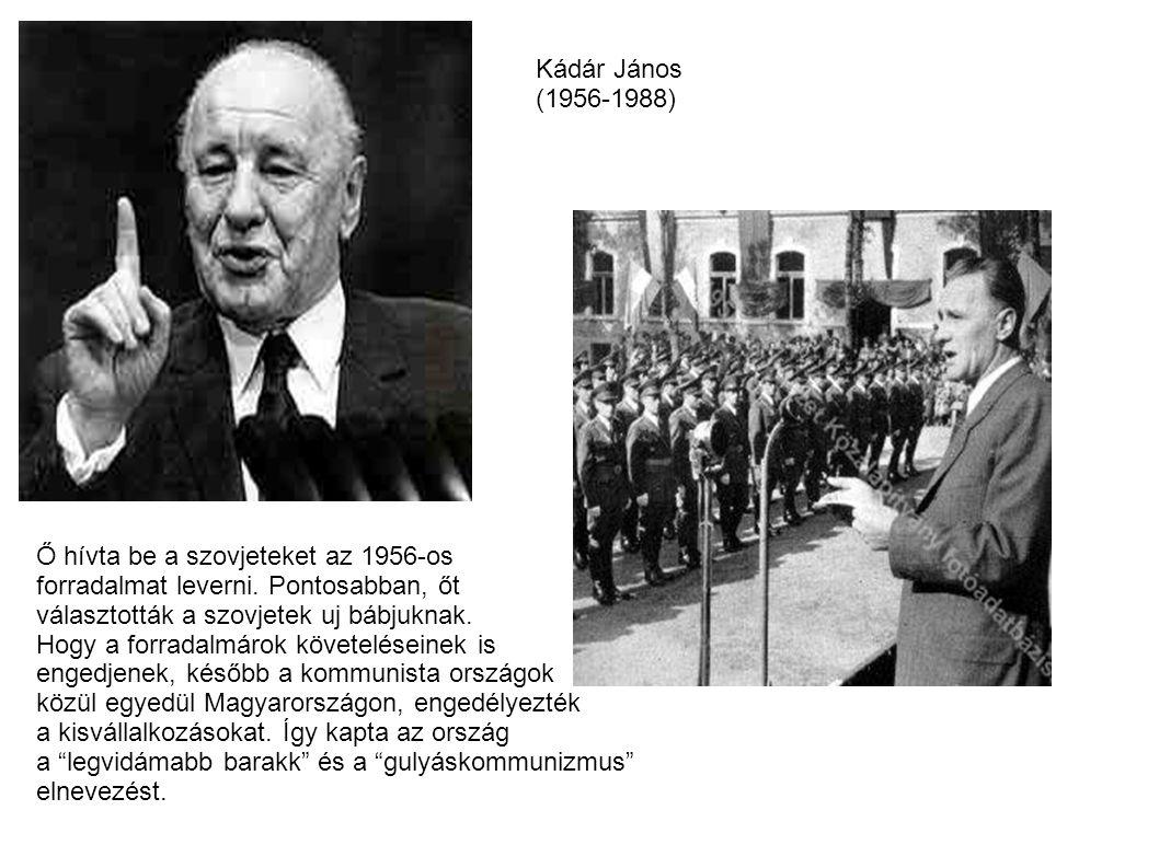 Kádár János (1956-1988) Ő hívta be a szovjeteket az 1956-os forradalmat leverni. Pontosabban, őt választották a szovjetek uj bábjuknak. Hogy a forrada