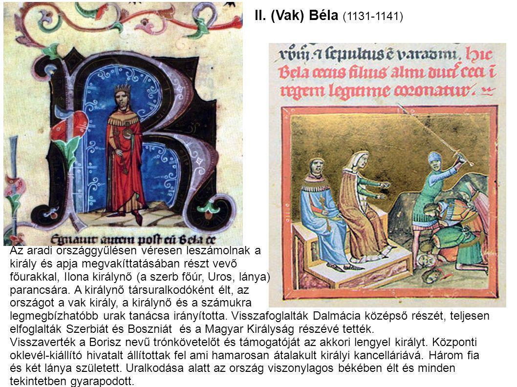 II. (Vak) Béla (1131-1141) Az aradi országgyűlésen véresen leszámolnak a király és apja megvakíttatásában részt vevő főurakkal, Ilona királynő (a szer