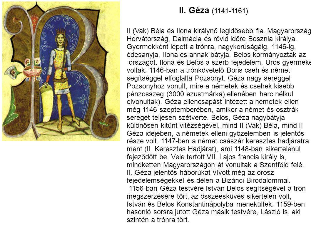 II. Géza (1141-1161) II (Vak) Béla és Ilona királynő legidősebb fia. Magyarország, Horvátország, Dalmácia és rövid időre Bosznia királya. Gyermekként