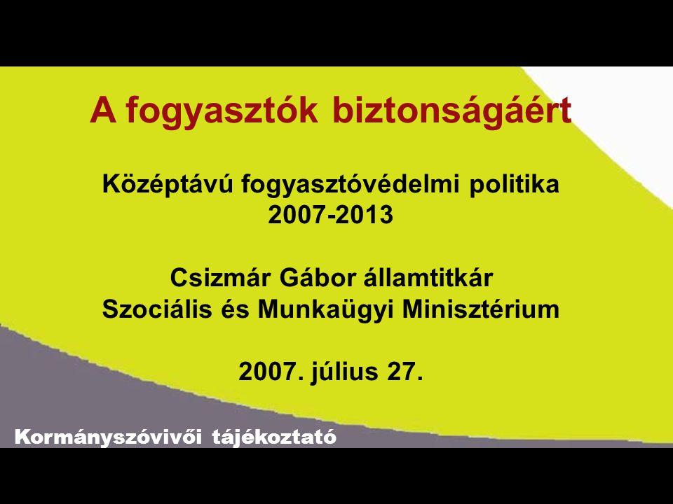 Kormányszóvivői tájékoztató A fogyasztók biztonságáért Középtávú fogyasztóvédelmi politika 2007-2013 Csizmár Gábor államtitkár Szociális és Munkaügyi Minisztérium 2007.
