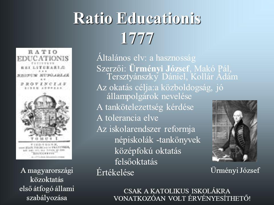 Ratio Educationis 1777 Általános elv: a hasznosság Szerzői: Ürményi József, Makó Pál, Tersztyánszky Dániel, Kollár Ádám Az okatás célja:a közboldogság