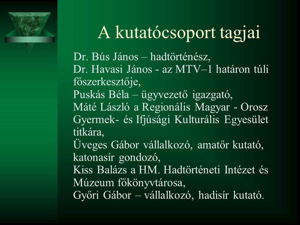 A kutatócsoport tagjai Dr. Bús János – hadtörténész, Dr. Havasi János - az MTV–1 határon túli főszerkesztője, Puskás Béla – ügyvezető igazgató, Máté L