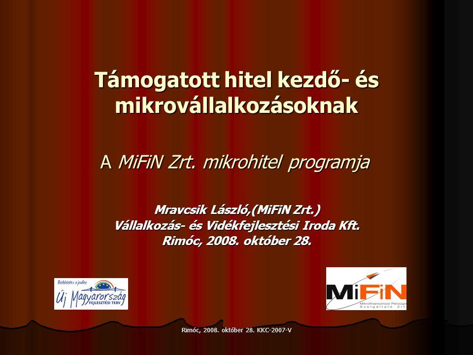 Rimóc, 2008. október 28. KKC-2007-V Támogatott hitel kezdő- és mikrovállalkozásoknak Mravcsik László,(MiFiN Zrt.) Vállalkozás- és Vidékfejlesztési Iro