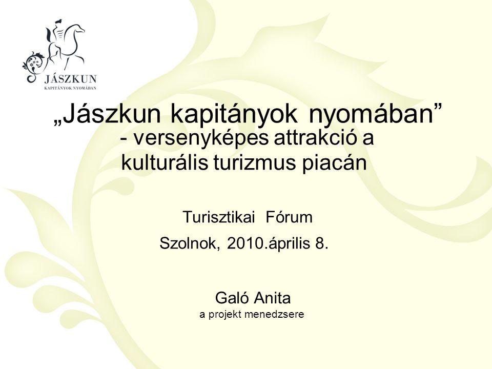 """""""Jászkun kapitányok nyomában"""" - versenyképes attrakció a kulturális turizmus piacán Turisztikai Fórum Szolnok, 2010.április 8. Galó Anita a projekt me"""