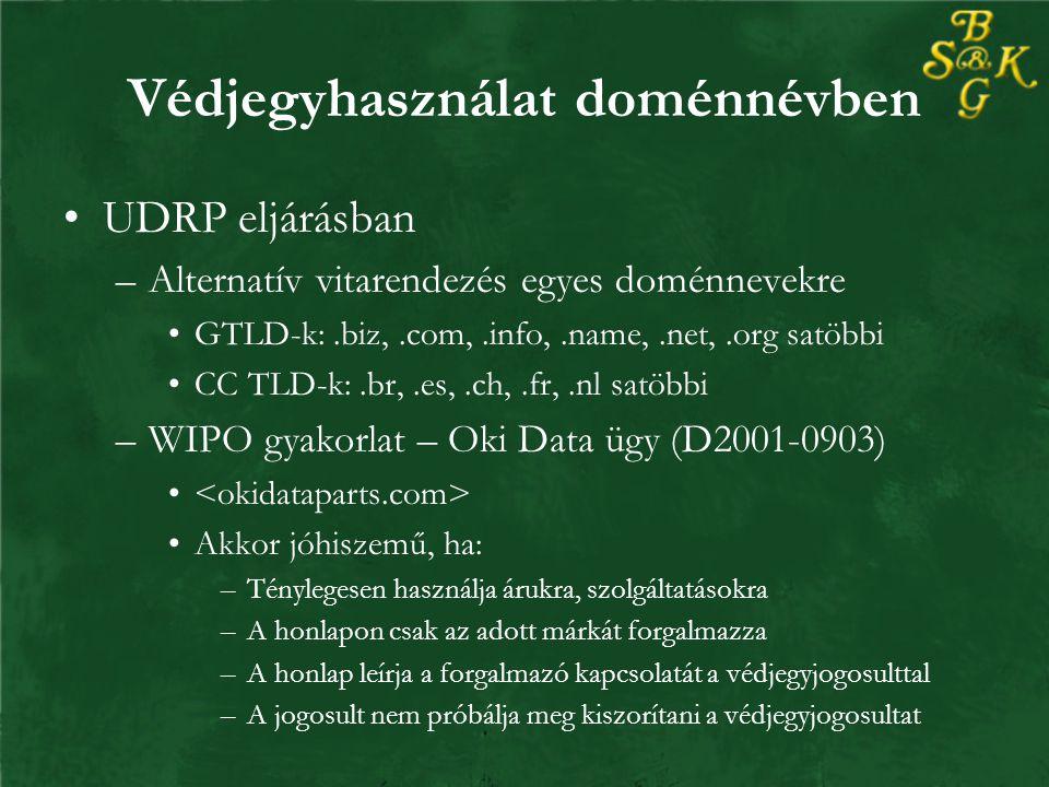 Védjegyhasználat doménnévben UDRP eljárásban –Alternatív vitarendezés egyes doménnevekre GTLD-k:.biz,.com,.info,.name,.net,.org satöbbi CC TLD-k:.br,.es,.ch,.fr,.nl satöbbi –WIPO gyakorlat – Oki Data ügy (D2001-0903) Akkor jóhiszemű, ha: –Ténylegesen használja árukra, szolgáltatásokra –A honlapon csak az adott márkát forgalmazza –A honlap leírja a forgalmazó kapcsolatát a védjegyjogosulttal –A jogosult nem próbálja meg kiszorítani a védjegyjogosultat