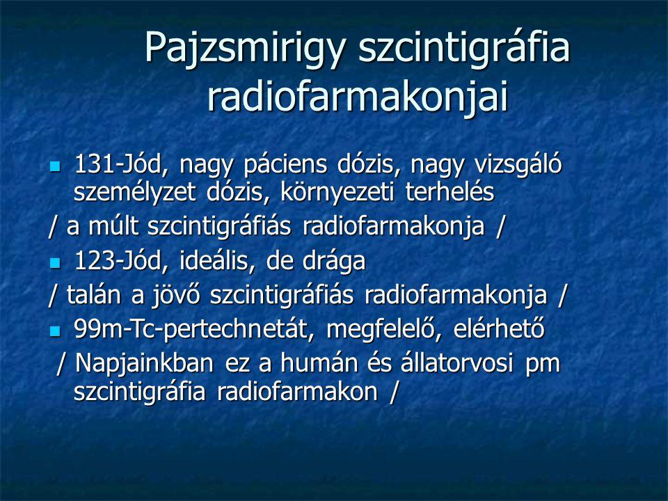 Pajzsmirigy szcintigráfia radiofarmakonjai 131-Jód, nagy páciens dózis, nagy vizsgáló személyzet dózis, környezeti terhelés 131-Jód, nagy páciens dózis, nagy vizsgáló személyzet dózis, környezeti terhelés / a múlt szcintigráfiás radiofarmakonja / 123-Jód, ideális, de drága 123-Jód, ideális, de drága / talán a jövő szcintigráfiás radiofarmakonja / 99m-Tc-pertechnetát, megfelelő, elérhető 99m-Tc-pertechnetát, megfelelő, elérhető / Napjainkban ez a humán és állatorvosi pm szcintigráfia radiofarmakon / / Napjainkban ez a humán és állatorvosi pm szcintigráfia radiofarmakon /