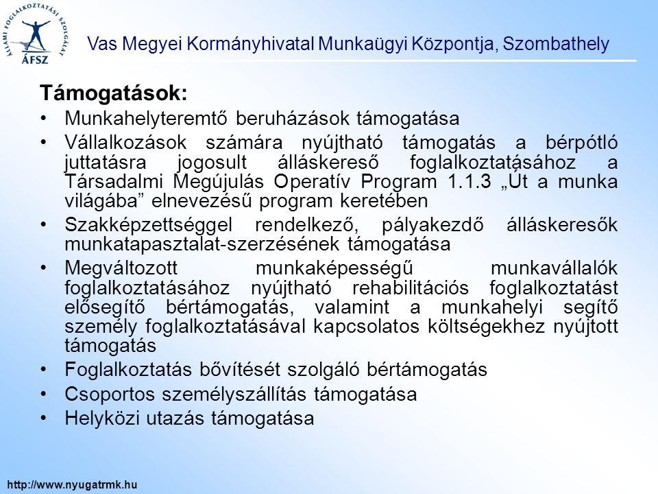 Vas Megyei Kormányhivatal Munkaügyi Központja, Szombathely http://www.nyugatrmk.hu Munkahelyteremtő beruházások támogatása: a mikro-, kis- és középvállalkozások munkahelyteremtő beruházásainak támogatására Forrás: Munkaerőpiaci Alap Támogatási keretösszeg: 5,0 milliárd Ft Pályázatok beküldési határideje: 2011.