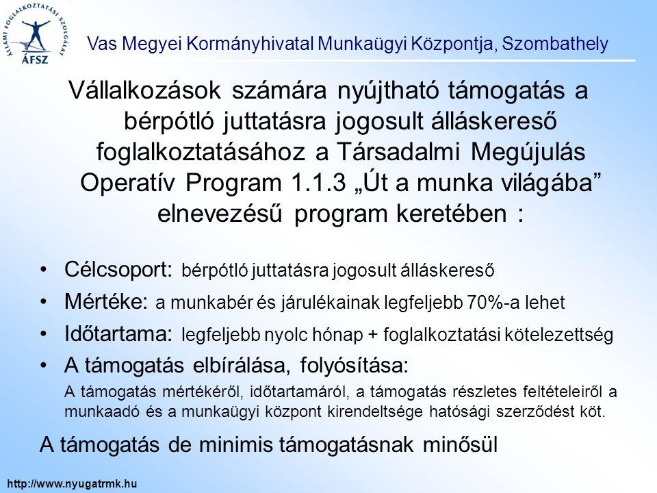 Vas Megyei Kormányhivatal Munkaügyi Központja, Szombathely http://www.nyugatrmk.hu Szakképzettséggel rendelkező, pályakezdő álláskeresők munkatapasztalat-szerzésének támogatása: Célcsoport: szakképzettséggel rendelkező pályakezdő álláskeresők (kivétel lista szerint) Mértéke: bruttó munkabér és járulékainak 50% Időtartama: legfeljebb 365 nap A támogatás elbírálása, folyósítása: A támogatás mértékéről, időtartamáról, a támogatás részletes feltételeiről a munkaadó és a munkaügyi központ kirendeltsége hatósági szerződést köt.