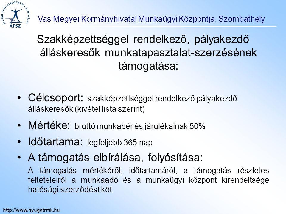 Vas Megyei Kormányhivatal Munkaügyi Központja, Szombathely http://www.nyugatrmk.hu Foglalkoztatás bővítését szolgáló bértámogatás : Célcsoport: hátrányos helyzetű álláskeresők Mértéke: munkabér és járulékainak legfeljebb 50%-a Időtartama: legfeljebb egy év (ált.