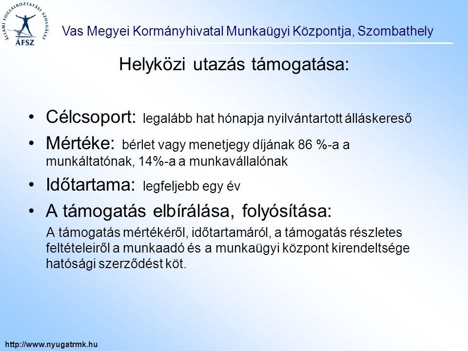 Vas Megyei Kormányhivatal Munkaügyi Központja, Szombathely http://www.nyugatrmk.hu Helyközi utazás támogatása: Célcsoport: legalább hat hónapja nyilvántartott álláskereső Mértéke: bérlet vagy menetjegy díjának 86 %-a a munkáltatónak, 14%-a a munkavállalónak Időtartama: legfeljebb egy év A támogatás elbírálása, folyósítása: A támogatás mértékéről, időtartamáról, a támogatás részletes feltételeiről a munkaadó és a munkaügyi központ kirendeltsége hatósági szerződést köt.