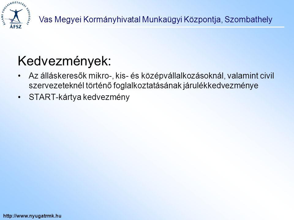 Vas Megyei Kormányhivatal Munkaügyi Központja, Szombathely http://www.nyugatrmk.hu Kedvezmények: Az álláskeresők mikro-, kis- és középvállalkozásoknál, valamint civil szervezeteknél történő foglalkoztatásának járulékkedvezménye START-kártya kedvezmény