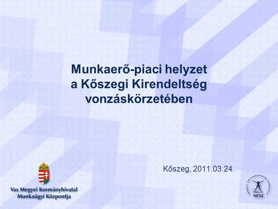 Munkaerő-piaci helyzet a Kőszegi Kirendeltség vonzáskörzetében Kőszeg, 2011.03.24.