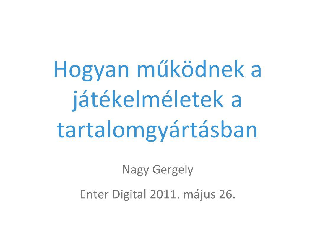 Hogyan működnek a játékelméletek a tartalomgyártásban Nagy Gergely Enter Digital 2011. május 26.