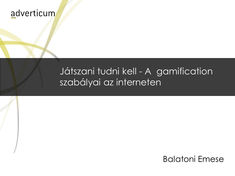 Játszani tudni kell - A gamification szabályai az interneten Balatoni Emese