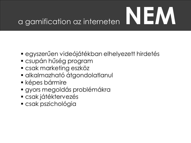 a gamification az interneten NEM  egyszerűen videójátékban elhelyezett hirdetés  csupán hűség program  csak marketing eszköz  alkalmazható átgondolatlanul  képes bármire  gyors megoldás problémákra  csak játéktervezés  csak pszichológia