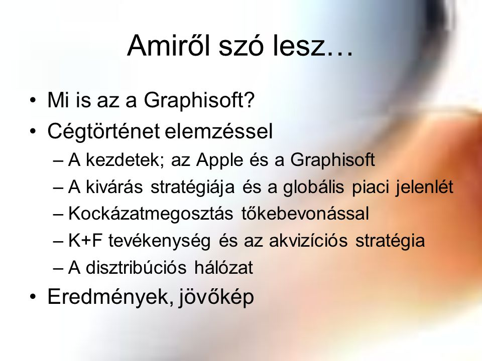 Amiről szó lesz… Mi is az a Graphisoft? Cégtörténet elemzéssel –A kezdetek; az Apple és a Graphisoft –A kivárás stratégiája és a globális piaci jelenl