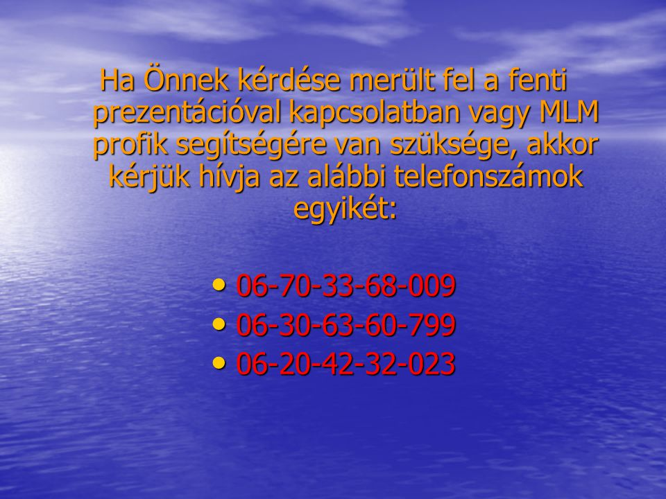Ha Önnek kérdése merült fel a fenti prezentációval kapcsolatban vagy MLM profik segítségére van szüksége, akkor kérjük hívja az alábbi telefonszámok egyikét: 06-70-33-68-009 06-70-33-68-009 06-30-63-60-799 06-30-63-60-799 06-20-42-32-023 06-20-42-32-023