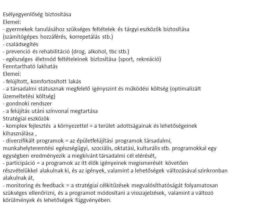 Esélyegyenlőség biztosítása Elemei: - gyermekek tanulásához szükséges feltételek és tárgyi eszközök biztosítása (számítógépes hozzáférés, korrepetálás stb.) - családsegítés - prevenció és rehabilitáció (drog, alkohol, tbc stb.) - egészséges életmód feltételeinek biztosítása (sport, rekreáció) Fenntartható lakhatás Elemei: - felújított, komfortosított lakás - a társadalmi státusznak megfelelő igényszint és működési költség (optimalizált üzemeltetési költség) - gondnoki rendszer - a felújítás utáni színvonal megtartása Stratégiai eszközök - komplex fejlesztés a környezettel = a terület adottságainak és lehetőségeinek kihasználása, - diverzifikált programok = az épületfelújítási programok társadalmi, munkahelyteremtési egészségügyi, szociális, oktatási, kulturális stb.