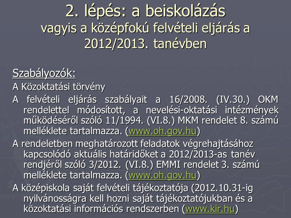 2. lépés: a beiskolázás vagyis a középfokú felvételi eljárás a 2012/2013. tanévben Szabályozók: A Közoktatási törvény A felvételi eljárás szabályait a