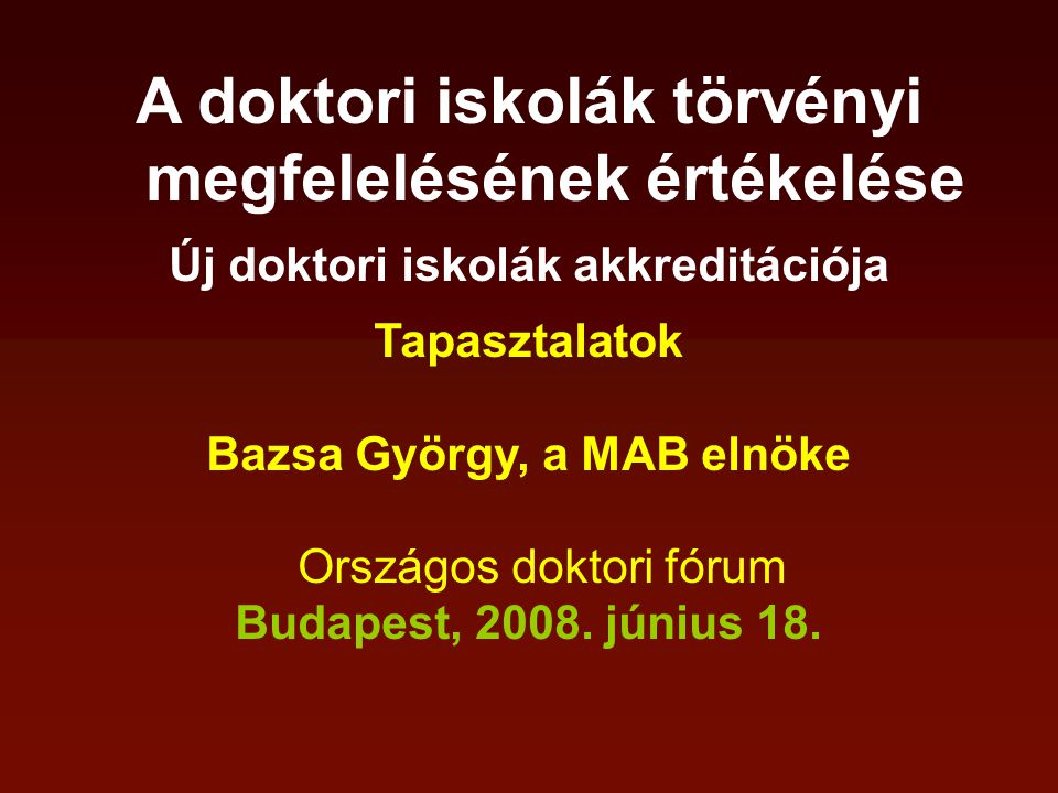 A doktori iskolák törvényi megfelelésének értékelése Új doktori iskolák akkreditációja Tapasztalatok Bazsa György, a MAB elnöke Országos doktori fórum Budapest, 2008.