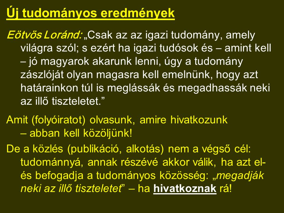 """Új tudományos eredmények Eötvös Loránd: """"Csak az az igazi tudomány, amely világra szól; s ezért ha igazi tudósok és – amint kell – jó magyarok akarunk lenni, úgy a tudomány zászlóját olyan magasra kell emelnünk, hogy azt határainkon túl is meglássák és megadhassák neki az illő tiszteletet. Amit (folyóiratot) olvasunk, amire hivatkozunk – abban kell közöljünk."""