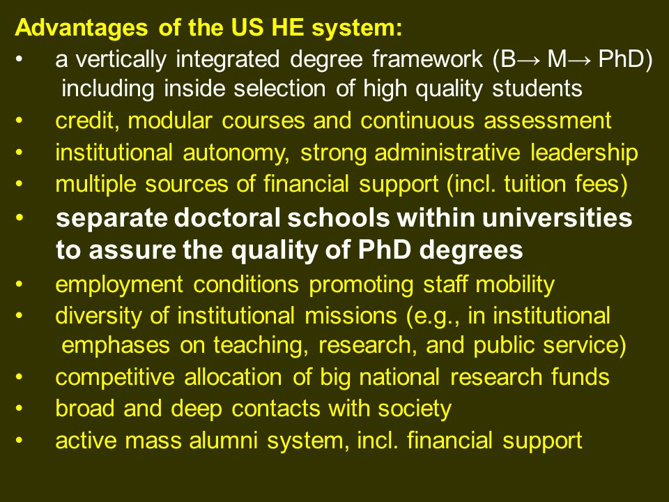 Advantages of the US HE system: a vertically integrated degree framework (B→ M→ PhD) including inside selection of high quality students credit, modular courses and continuous assessment institutional autonomy, strong administrative leadership multiple sources of financial support (incl.