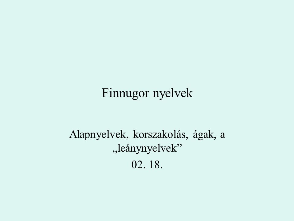 """Finnugor nyelvek Alapnyelvek, korszakolás, ágak, a """"leánynyelvek"""" 02. 18."""