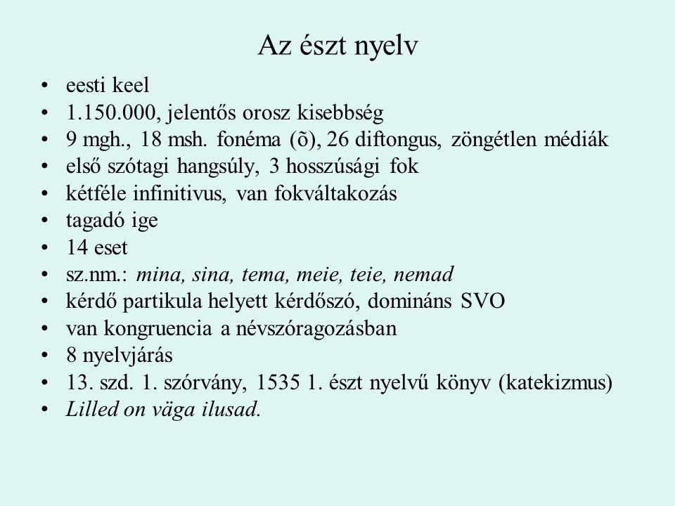 Az észt nyelv eesti keel 1.150.000, jelentős orosz kisebbség 9 mgh., 18 msh. fonéma (õ), 26 diftongus, zöngétlen médiák első szótagi hangsúly, 3 hossz