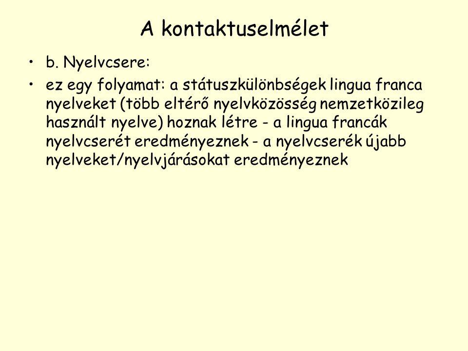A kontaktuselmélet b. Nyelvcsere: ez egy folyamat: a státuszkülönbségek lingua franca nyelveket (több eltérő nyelvközösség nemzetközileg használt nyel