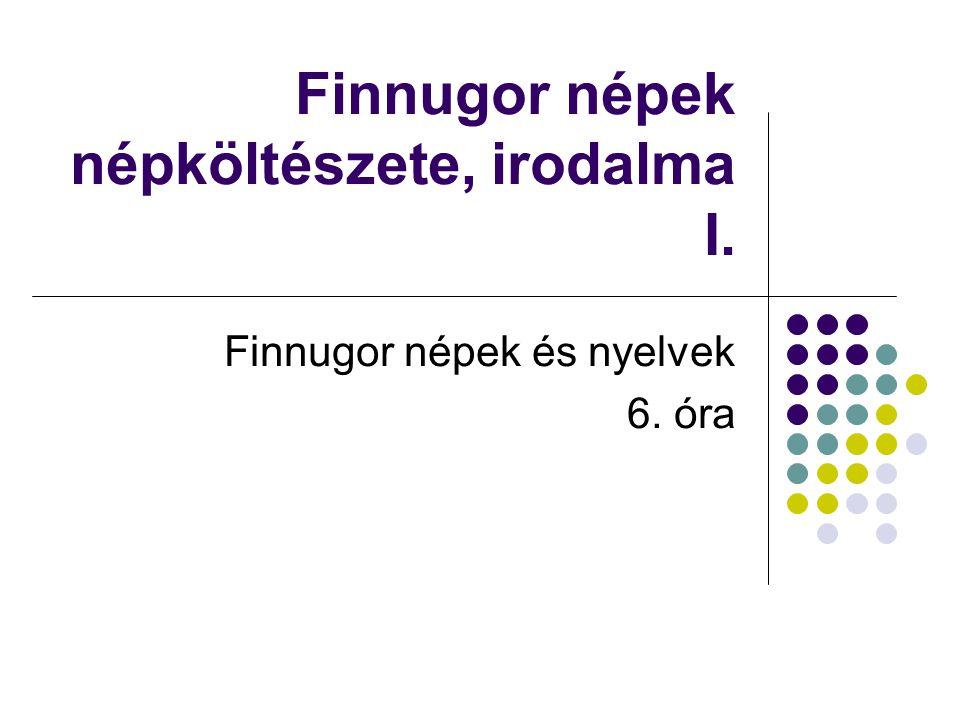 Finnugor népek népköltészete, irodalma I. Finnugor népek és nyelvek 6. óra