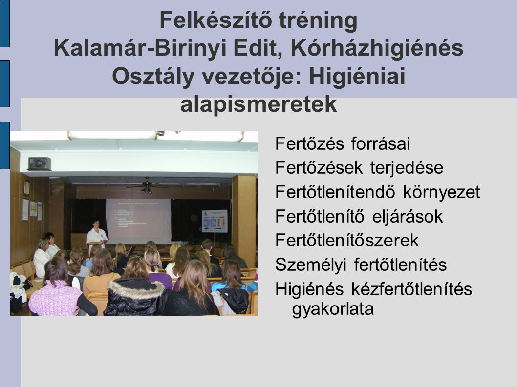 Felkészítő tréning Kalamár-Birinyi Edit, Kórházhigiénés Osztály vezetője: Higiéniai alapismeretek Fertőzés forrásai Fertőzések terjedése Fertőtleníten