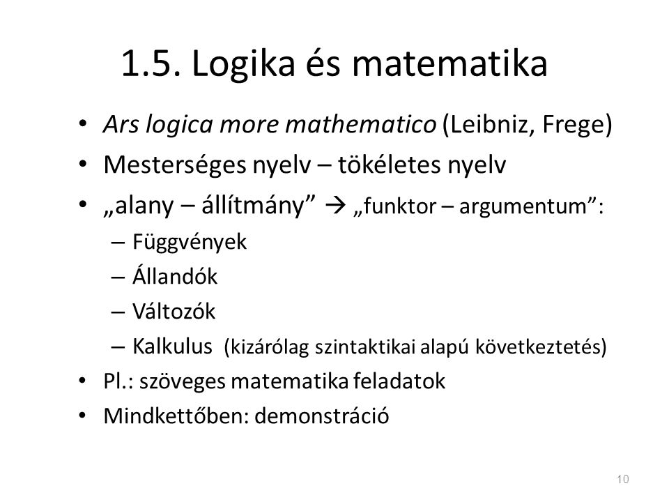 """1.5. Logika és matematika Ars logica more mathematico (Leibniz, Frege) Mesterséges nyelv – tökéletes nyelv """"alany – állítmány""""  """"funktor – argumentum"""