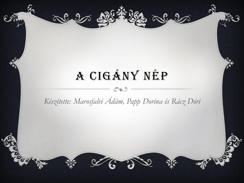 A CIGÁNY NÉP Készítette: Marosfalvi Ádám, Papp Dorina és Rácz Dóri