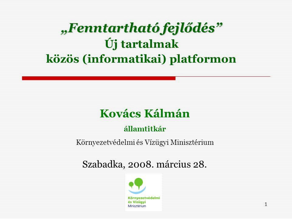 """1 """"Fenntartható fejlődés Új tartalmak közös (informatikai) platformon Kovács Kálmán államtitkár Környezetvédelmi és Vízügyi Minisztérium Szabadka, 2008."""